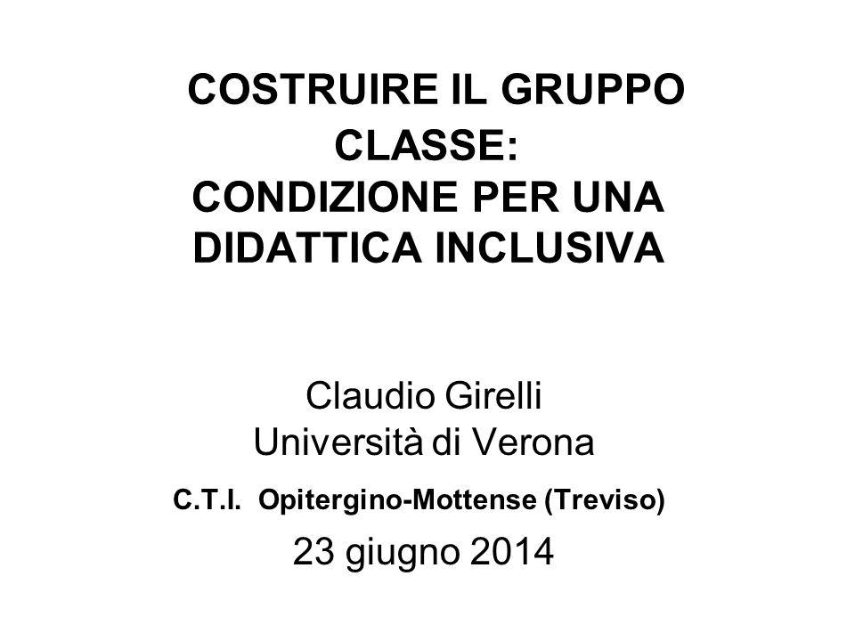 COSTRUIRE IL GRUPPO CLASSE: CONDIZIONE PER UNA DIDATTICA INCLUSIVA Claudio Girelli Università di Verona C.T.I. Opitergino-Mottense (Treviso) 23 giugno