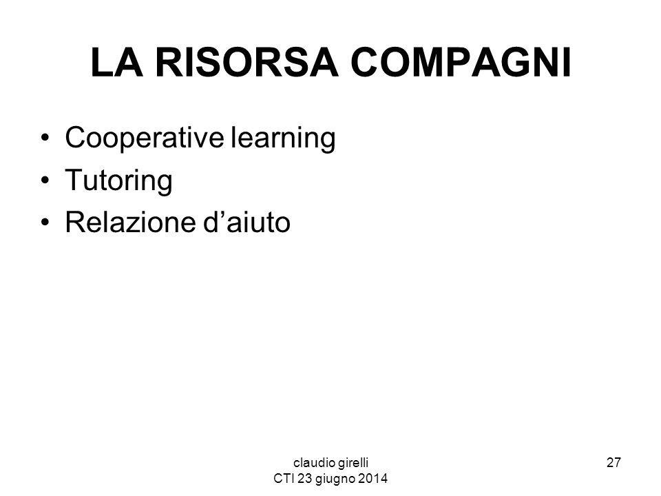 claudio girelli CTI 23 giugno 2014 LA RISORSA COMPAGNI Cooperative learning Tutoring Relazione d'aiuto 27