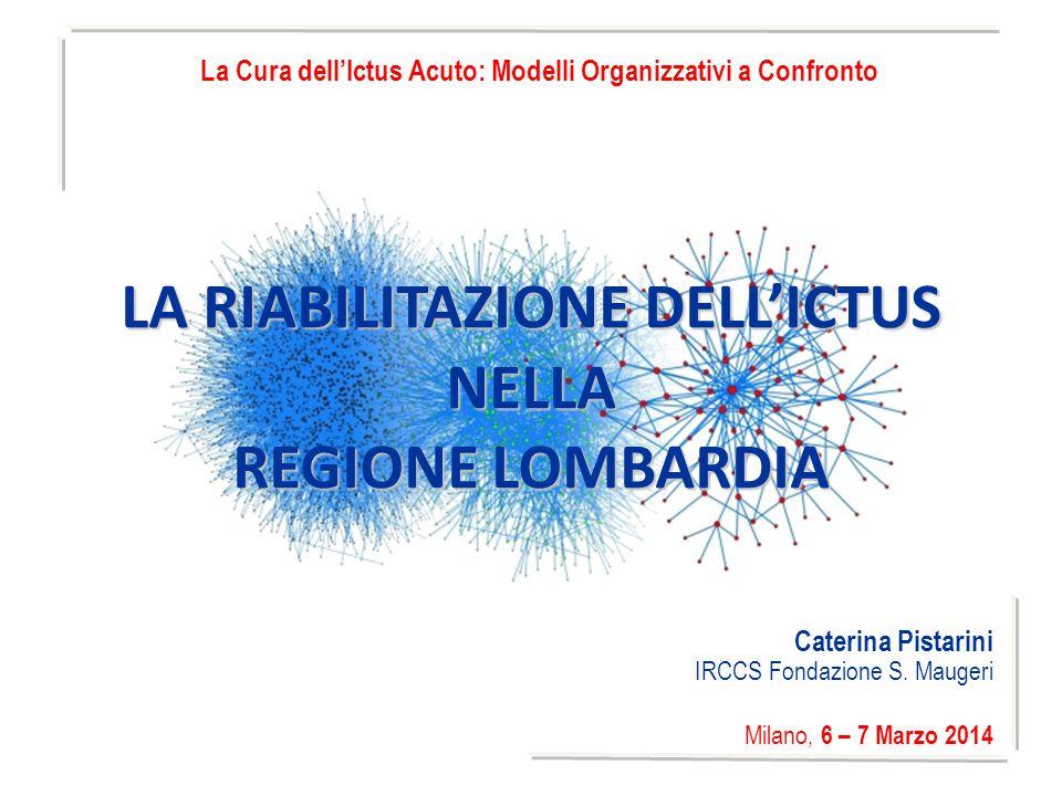 Caterina Pistarini IRCCS Fondazione S. Maugeri Milano, 6 – 7 Marzo 2014 LA RIABILITAZIONE DELL'ICTUS NELLA REGIONE LOMBARDIA La Cura dell'Ictus Acuto: