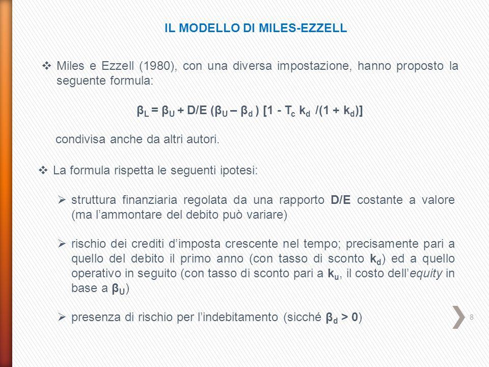 9  La formula di Harris-Pringle è coerente con le seguenti ipotesi:  struttura finanziaria regolata da un rapporto D/E costante a valore (la dimensione del debito è dunque variabile  rischio dei crediti d'imposta pari a quello operativo dell'azienda (sicché la loro attualizzazione avviene al costo dell'equity in assenza di indebitamento, k u )  presenza di rischio per l'indebitamento (sicché β d > 0) Il suo effetto è dunque più incisivo di quello della formula di Miles-Ezzell IL MODELLO DI HARRIS-PRINGLE  Harris e Pringle (1985) hanno proposto la seguente formula: β L = β U ( 1 + D/E) – β d (D/E) = β U + (β U – β d ) D/E Koller, Goedhart e Wessels nel loro ben noto testo Valuation (2010) indicano come prioritaria questa relazione.