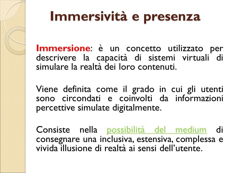 Immersività e presenza Immersione: è un concetto utilizzato per descrivere la capacità di sistemi virtuali di simulare la realtà dei loro contenuti. V