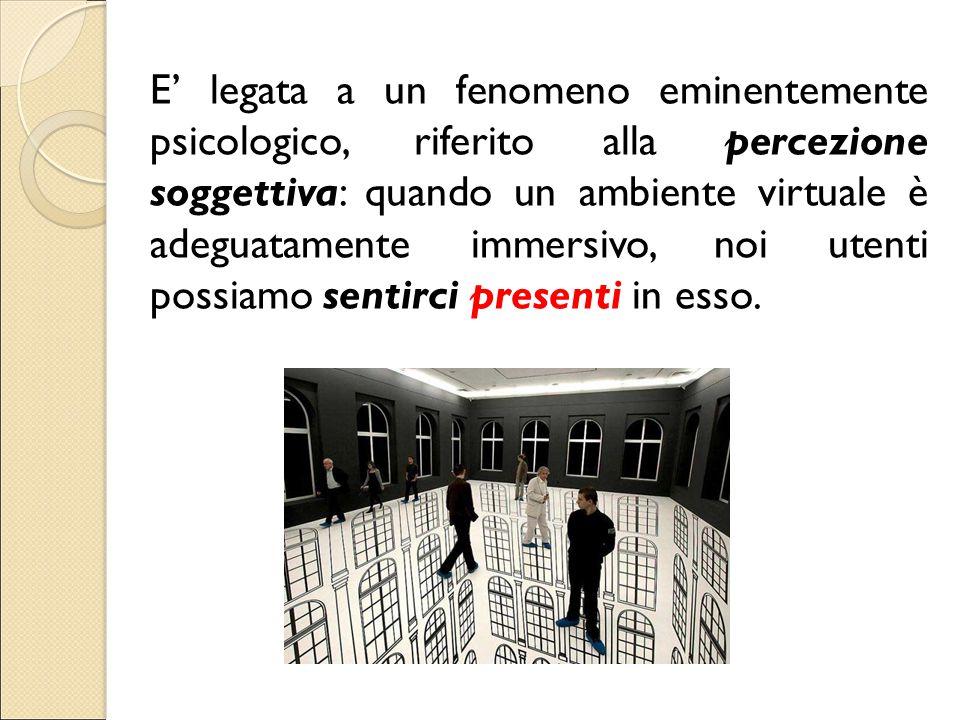 E' legata a un fenomeno eminentemente psicologico, riferito alla percezione soggettiva: quando un ambiente virtuale è adeguatamente immersivo, noi ute