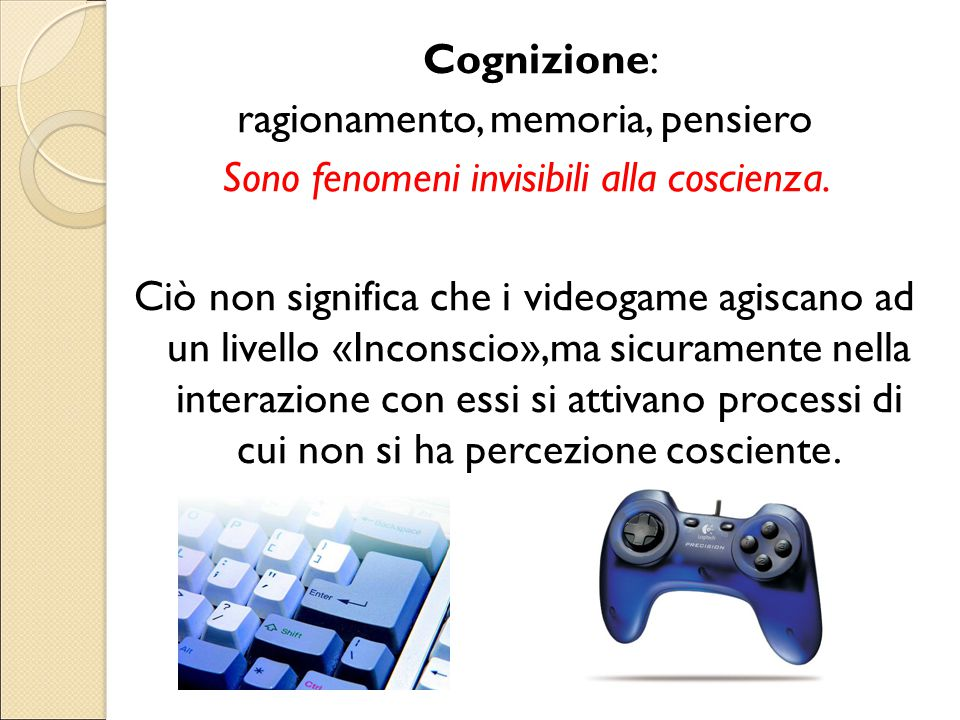 Cognizione: ragionamento, memoria, pensiero Sono fenomeni invisibili alla coscienza. Ciò non significa che i videogame agiscano ad un livello «Inconsc