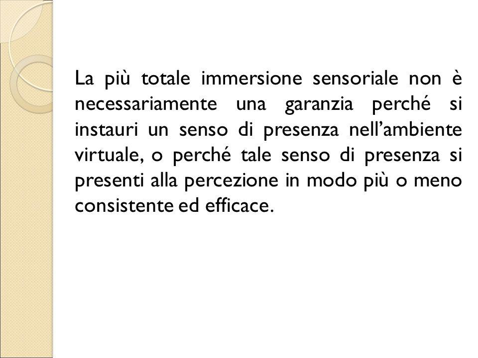 La più totale immersione sensoriale non è necessariamente una garanzia perché si instauri un senso di presenza nell'ambiente virtuale, o perché tale s