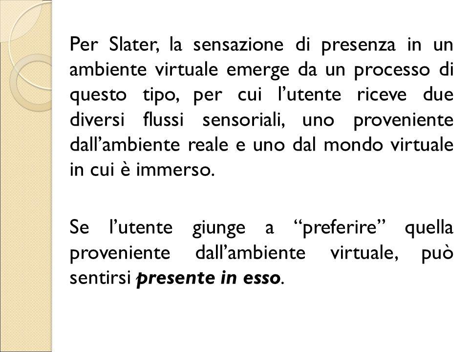 Per Slater, la sensazione di presenza in un ambiente virtuale emerge da un processo di questo tipo, per cui l'utente riceve due diversi flussi sensori