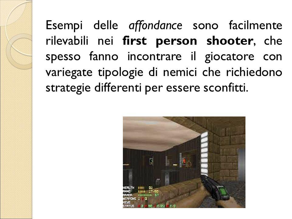 Esempi delle affondance sono facilmente rilevabili nei first person shooter, che spesso fanno incontrare il giocatore con variegate tipologie di nemic