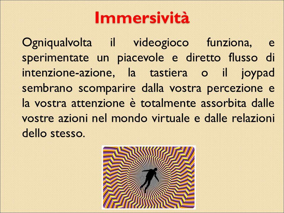 Immersività Ogniqualvolta il videogioco funziona, e sperimentate un piacevole e diretto flusso di intenzione-azione, la tastiera o il joypad sembrano