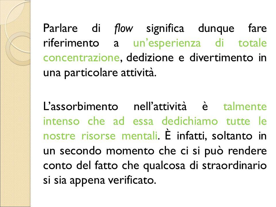 Parlare di flow significa dunque fare riferimento a un'esperienza di totale concentrazione, dedizione e divertimento in una particolare attività. L'as