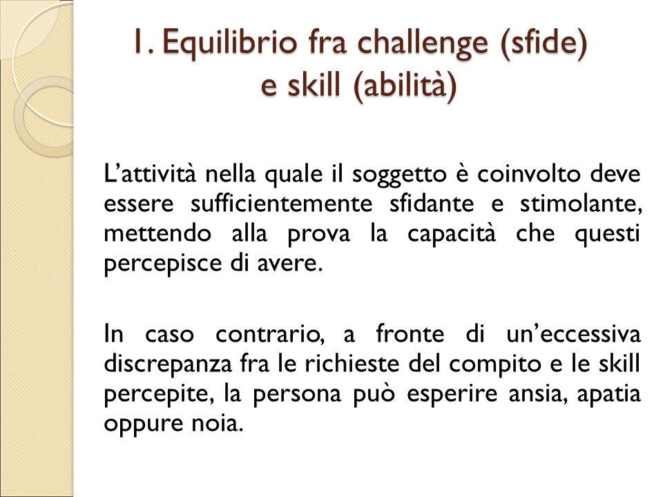 1. Equilibrio fra challenge (sfide) e skill (abilità) L'attività nella quale il soggetto è coinvolto deve essere sufficientemente sfidante e stimolant