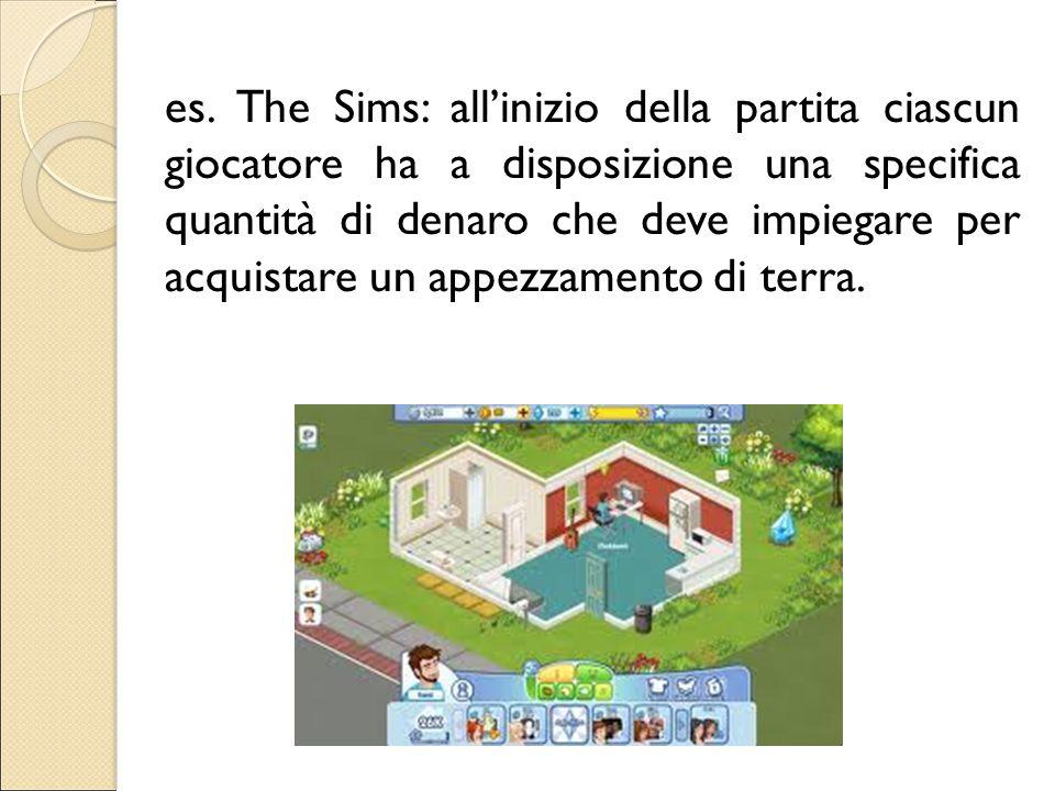 es. The Sims: all'inizio della partita ciascun giocatore ha a disposizione una specifica quantità di denaro che deve impiegare per acquistare un appez