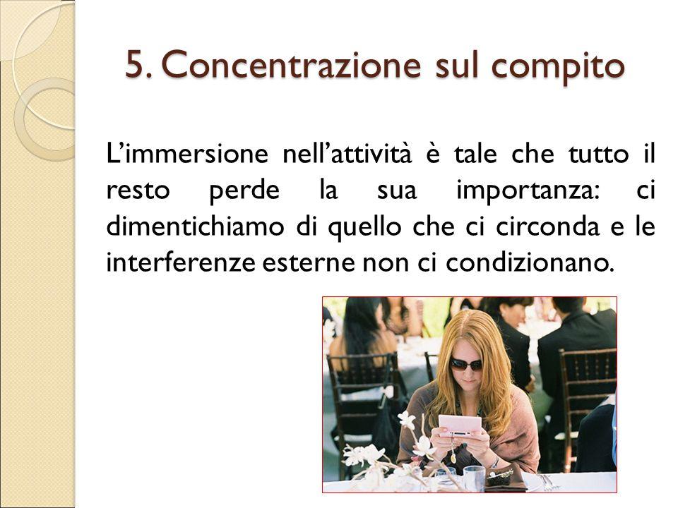 5. Concentrazione sul compito L'immersione nell'attività è tale che tutto il resto perde la sua importanza: ci dimentichiamo di quello che ci circonda