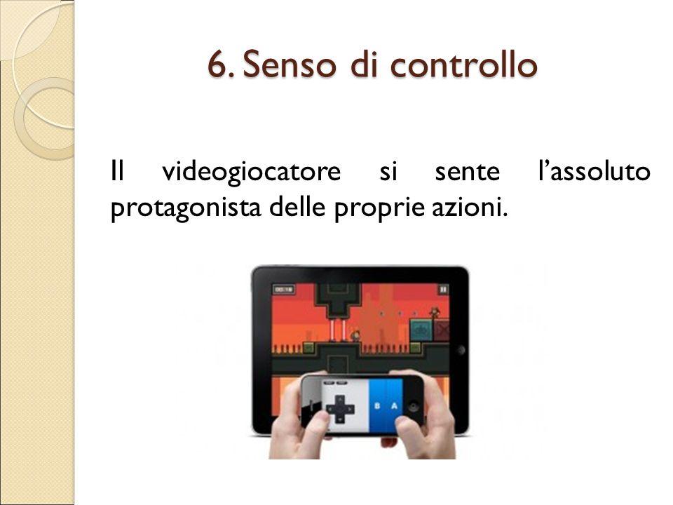 6. Senso di controllo Il videogiocatore si sente l'assoluto protagonista delle proprie azioni.