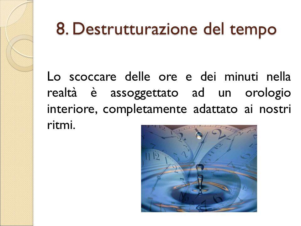 8. Destrutturazione del tempo Lo scoccare delle ore e dei minuti nella realtà è assoggettato ad un orologio interiore, completamente adattato ai nostr