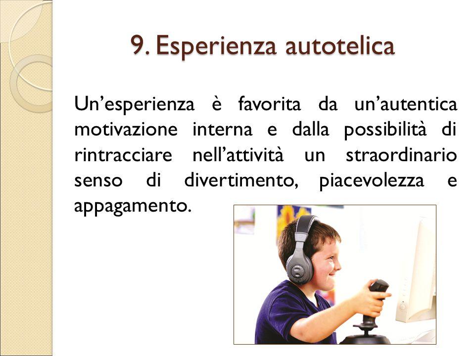 9. Esperienza autotelica Un'esperienza è favorita da un'autentica motivazione interna e dalla possibilità di rintracciare nell'attività un straordinar