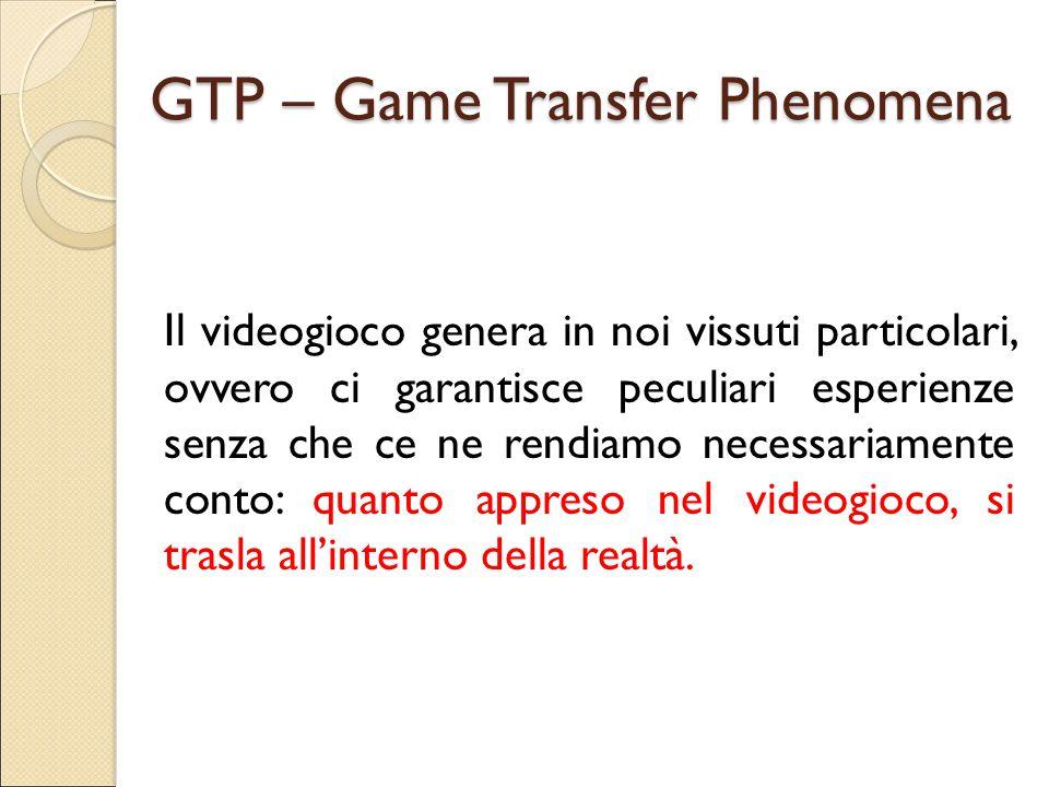 GTP – Game Transfer Phenomena Il videogioco genera in noi vissuti particolari, ovvero ci garantisce peculiari esperienze senza che ce ne rendiamo nece