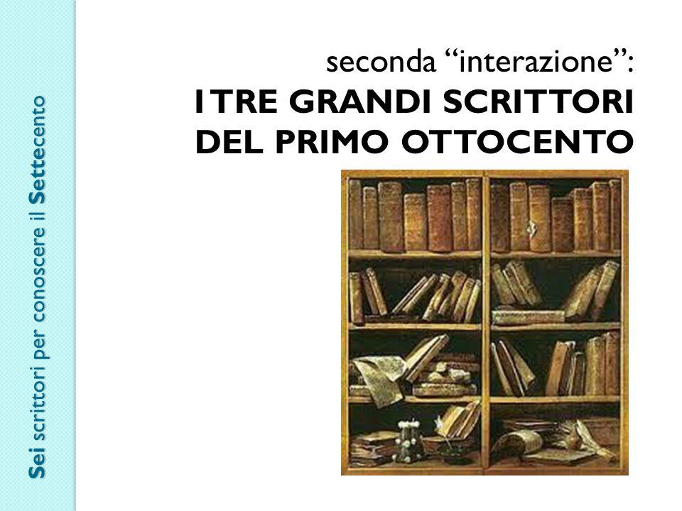 seconda interazione : I TRE GRANDI SCRITTORI DEL PRIMO OTTOCENTO Sei scrittori per conoscere il Settecento