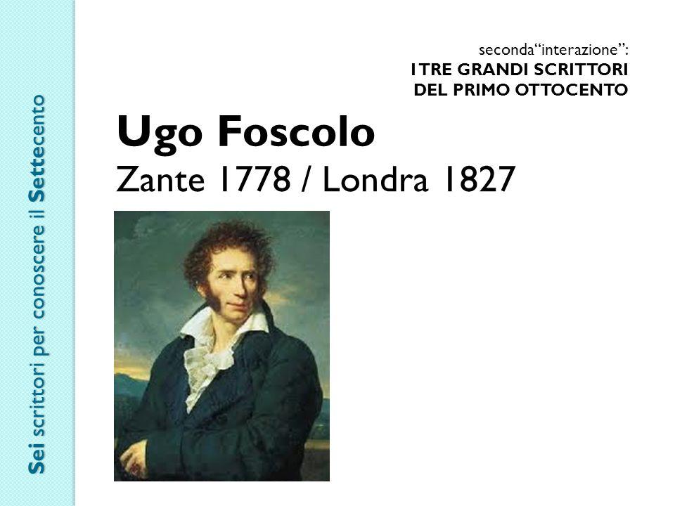 seconda interazione : I TRE GRANDI SCRITTORI DEL PRIMO OTTOCENTO Ugo Foscolo Zante 1778 / Londra 1827 Sei scrittori per conoscere il Settecento