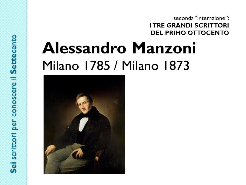 seconda interazione : I TRE GRANDI SCRITTORI DEL PRIMO OTTOCENTO Alessandro Manzoni Milano 1785 / Milano 1873 Sei scrittori per conoscere il Settecento