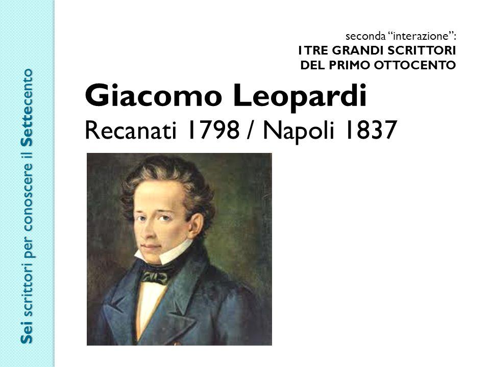 seconda interazione : I TRE GRANDI SCRITTORI DEL PRIMO OTTOCENTO Giacomo Leopardi Recanati 1798 / Napoli 1837 Sei scrittori per conoscere il Settecento