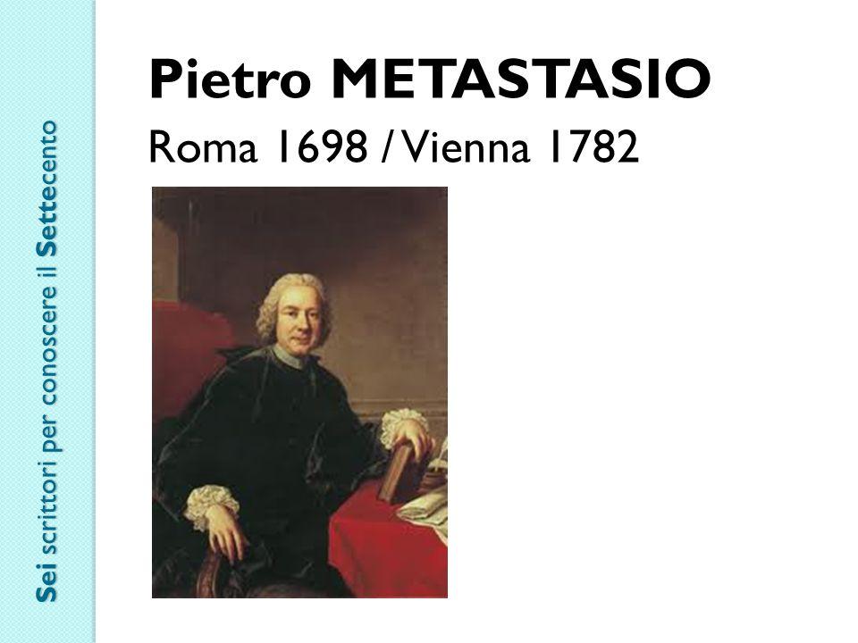 Pietro METASTASIO Roma 1698 / Vienna 1782 Sei scrittori per conoscere il Settecento