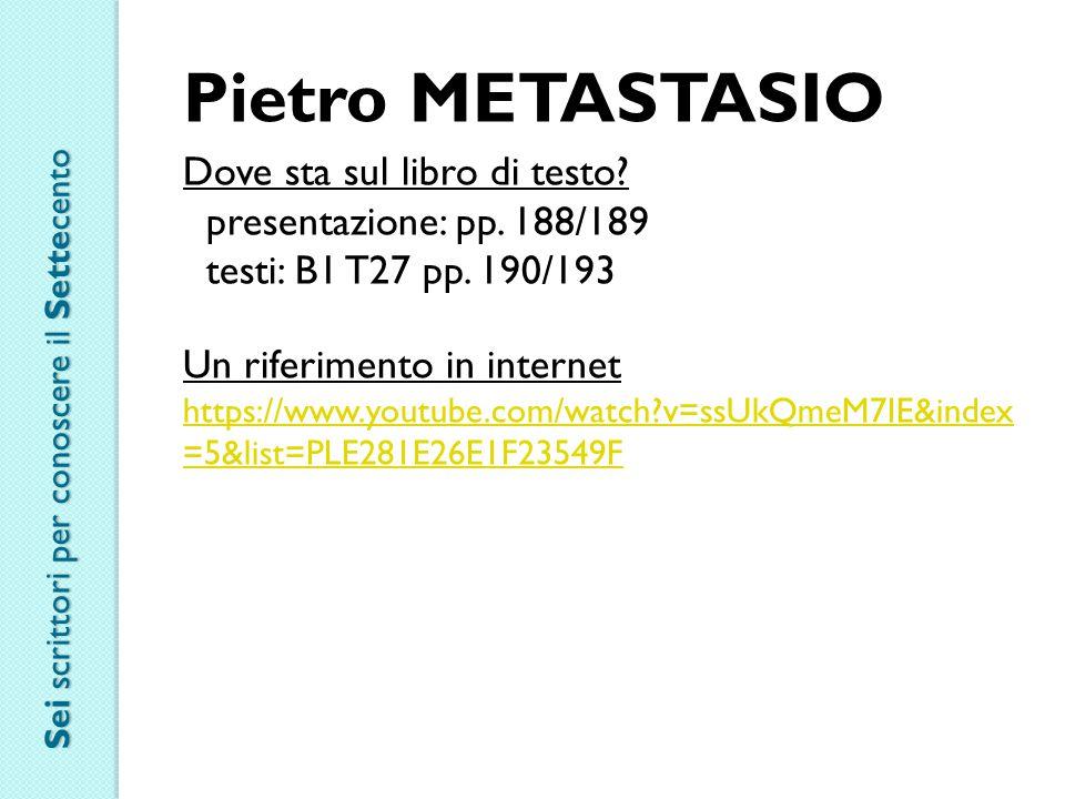 Pietro METASTASIO Dove sta sul libro di testo? presentazione: pp. 188/189 testi: B1 T27 pp. 190/193 Un riferimento in internet https://www.youtube.com