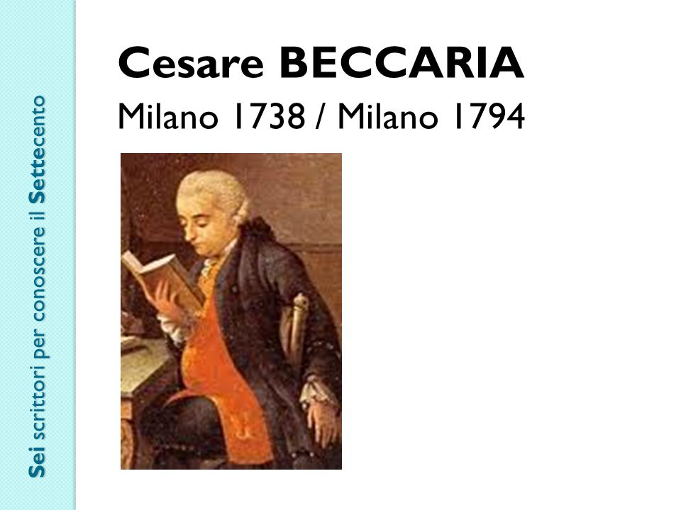 Cesare BECCARIA Milano 1738 / Milano 1794 Sei scrittori per conoscere il Settecento