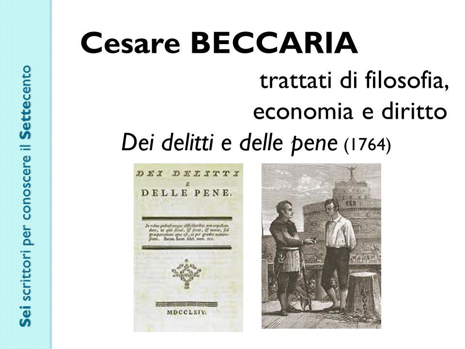 Cesare BECCARIA trattati di filosofia, economia e diritto Dei delitti e delle pene (1764) Sei scrittori per conoscere il Settecento