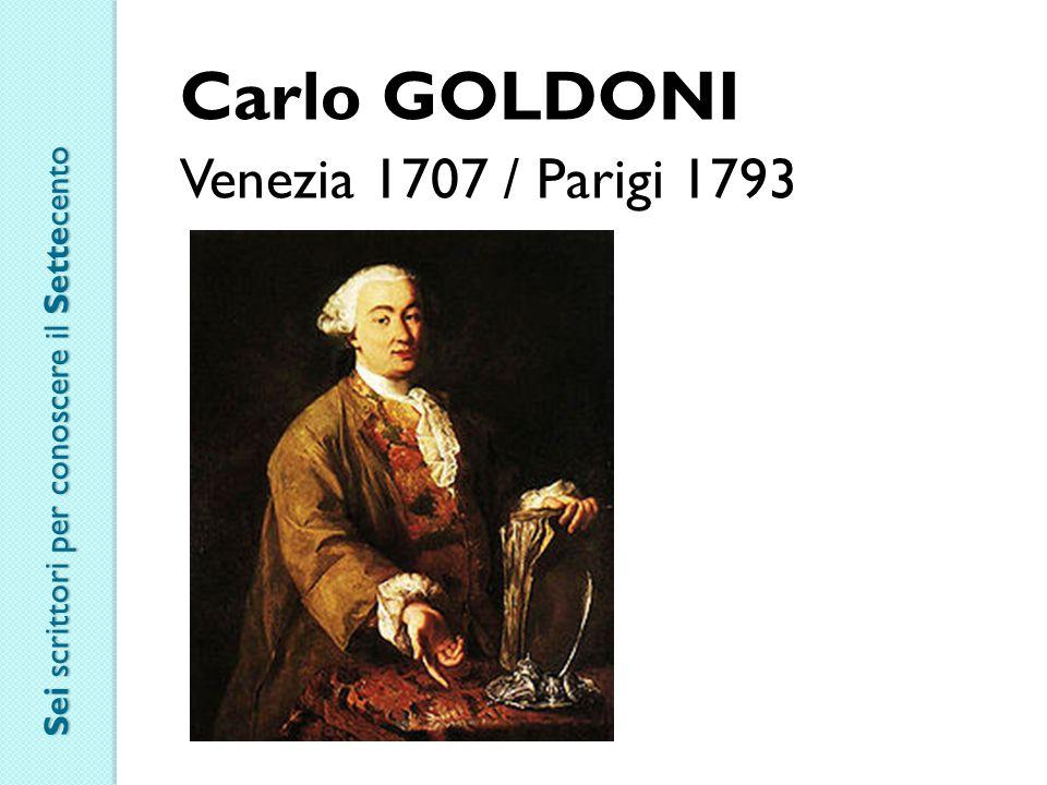Carlo GOLDONI Venezia 1707 / Parigi 1793 Sei scrittori per conoscere il Settecento