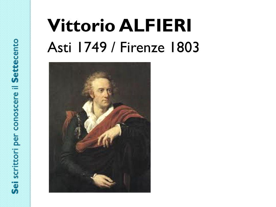 Vittorio ALFIERI Asti 1749 / Firenze 1803 Sei scrittori per conoscere il Settecento