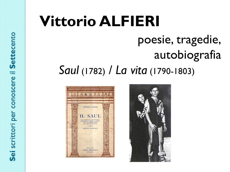 Vittorio ALFIERI poesie, tragedie, autobiografia Saul (1782) / La vita (1790-1803) Sei scrittori per conoscere il Settecento