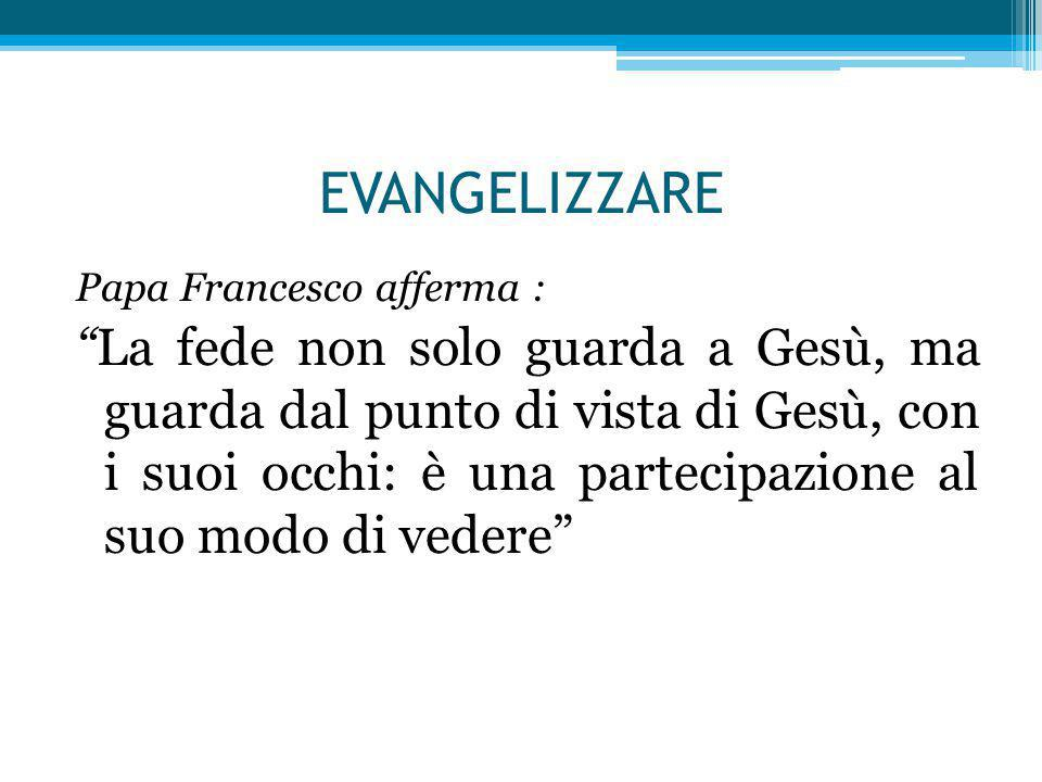 EVANGELIZZARE Papa Francesco afferma : La fede non solo guarda a Gesù, ma guarda dal punto di vista di Gesù, con i suoi occhi: è una partecipazione al suo modo di vedere