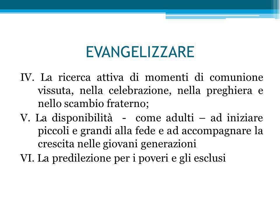 EVANGELIZZARE IV. La ricerca attiva di momenti di comunione vissuta, nella celebrazione, nella preghiera e nello scambio fraterno; V. La disponibilità