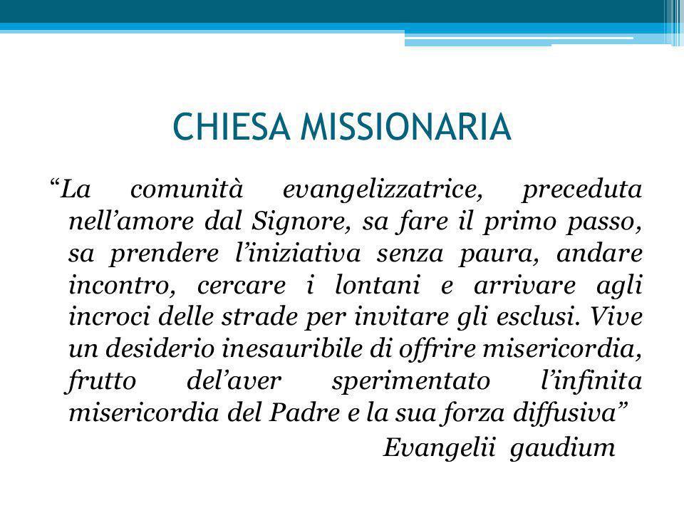 """CHIESA MISSIONARIA """"La comunità evangelizzatrice, preceduta nell'amore dal Signore, sa fare il primo passo, sa prendere l'iniziativa senza paura, anda"""