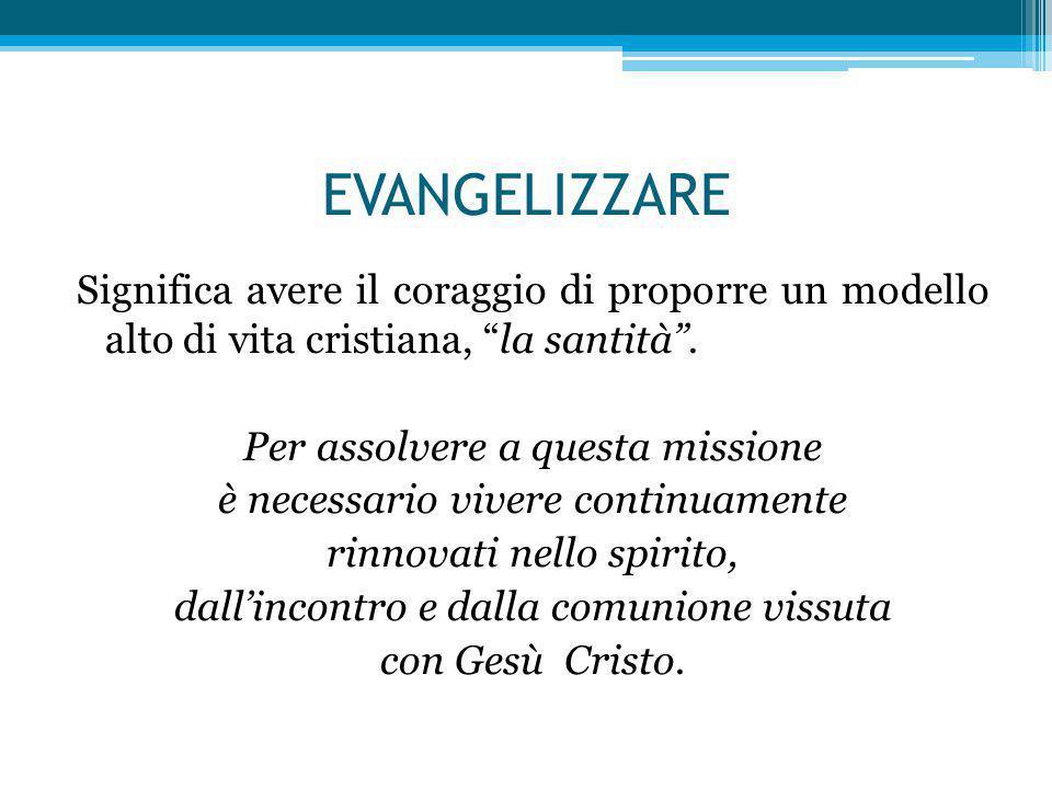 EVANGELIZZARE Significa avere il coraggio di proporre un modello alto di vita cristiana, la santità .