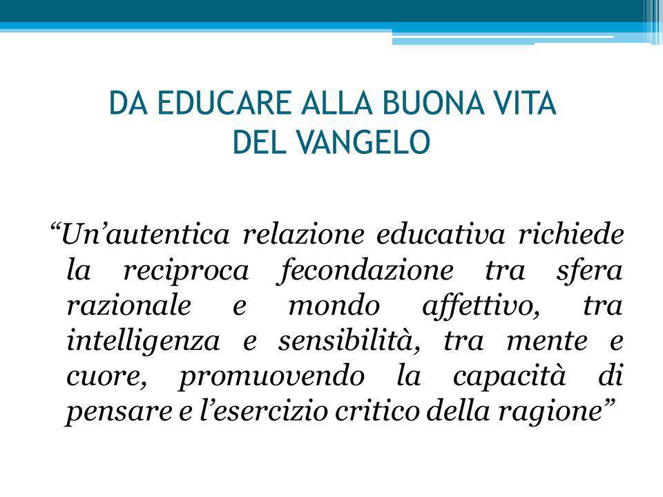 """DA EDUCARE ALLA BUONA VITA DEL VANGELO """"Un'autentica relazione educativa richiede la reciproca fecondazione tra sfera razionale e mondo affettivo, tra"""