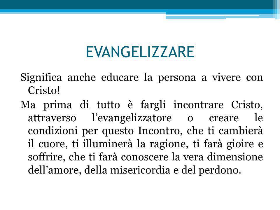 EVANGELIZZARE Significa anche educare la persona a vivere con Cristo! Ma prima di tutto è fargli incontrare Cristo, attraverso l'evangelizzatore o cre