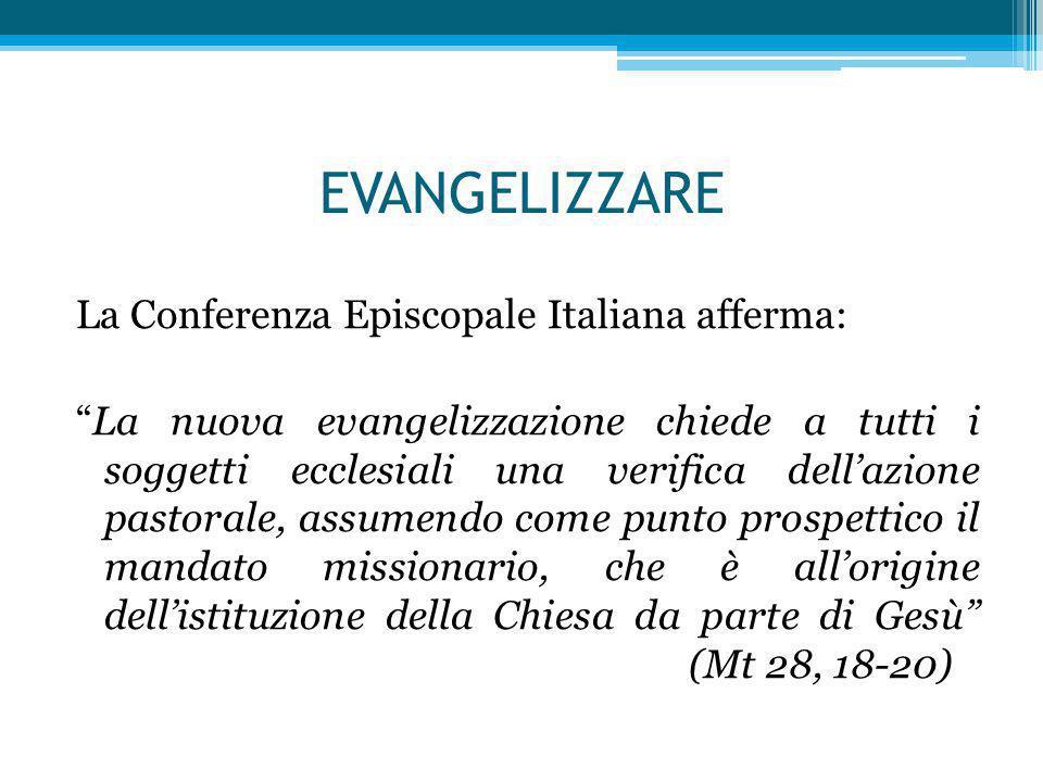 EVANGELIZZARE La Conferenza Episcopale Italiana afferma: La nuova evangelizzazione chiede a tutti i soggetti ecclesiali una verifica dell'azione pastorale, assumendo come punto prospettico il mandato missionario, che è all'origine dell'istituzione della Chiesa da parte di Gesù (Mt 28, 18-20)