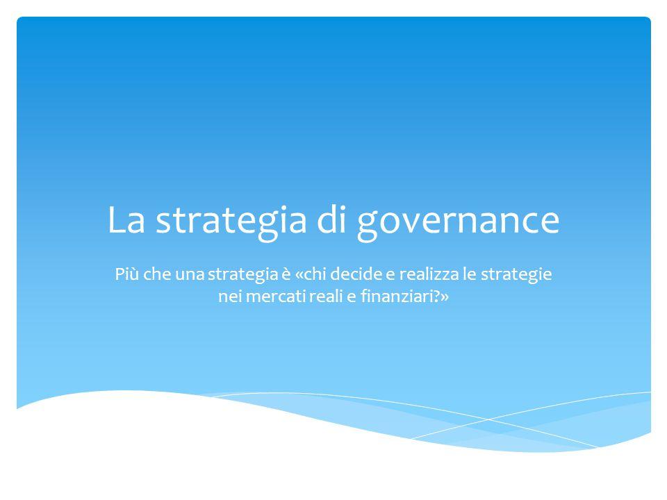 La strategia di governance Più che una strategia è «chi decide e realizza le strategie nei mercati reali e finanziari?»