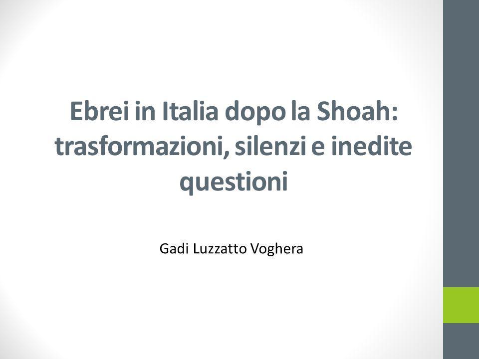 Ebrei in Italia dopo la Shoah: trasformazioni, silenzi e inedite questioni Gadi Luzzatto Voghera