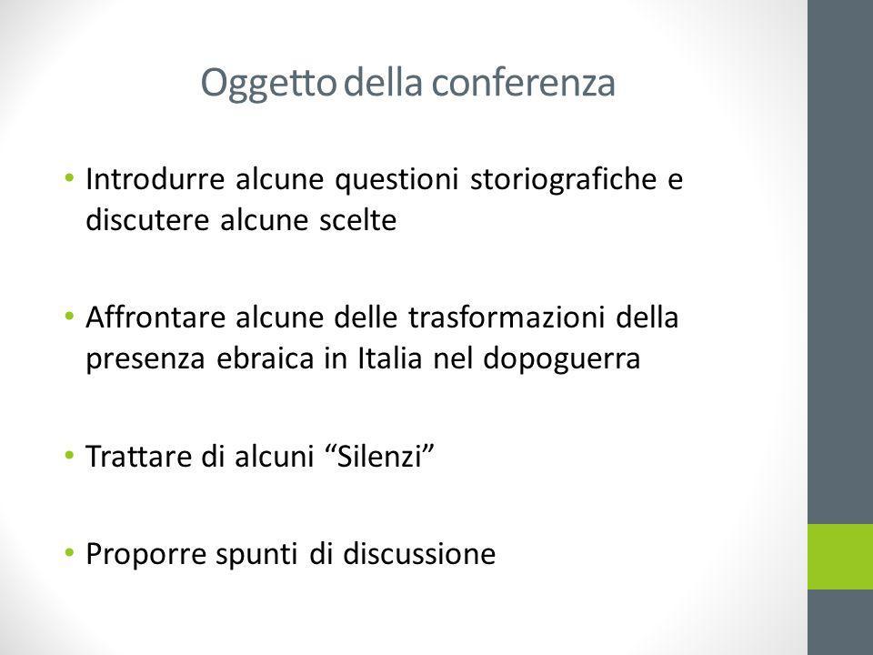 Oggetto della conferenza Introdurre alcune questioni storiografiche e discutere alcune scelte Affrontare alcune delle trasformazioni della presenza ebraica in Italia nel dopoguerra Trattare di alcuni Silenzi Proporre spunti di discussione