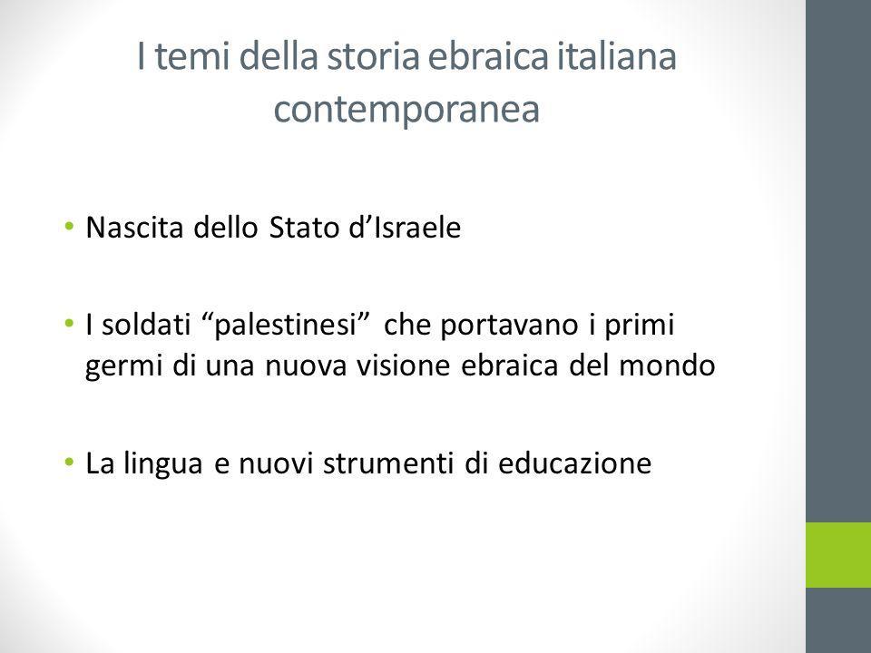 I temi della storia ebraica italiana contemporanea Nascita dello Stato d'Israele I soldati palestinesi che portavano i primi germi di una nuova visione ebraica del mondo La lingua e nuovi strumenti di educazione