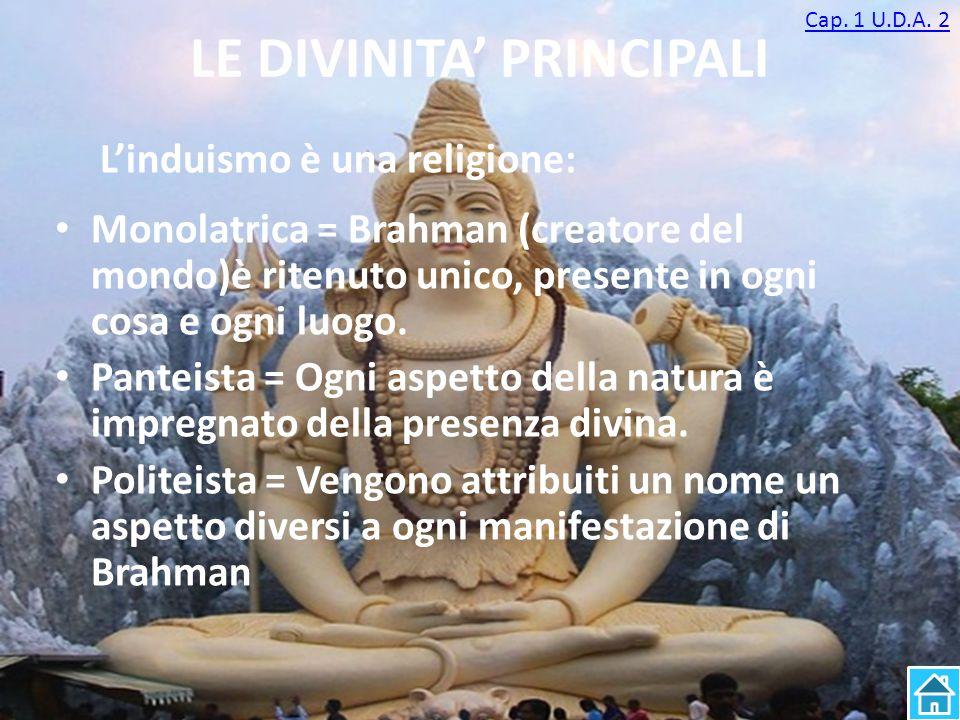 LE DIVINITA' PRINCIPALI Monolatrica = Brahman (creatore del mondo)è ritenuto unico, presente in ogni cosa e ogni luogo. Panteista = Ogni aspetto della