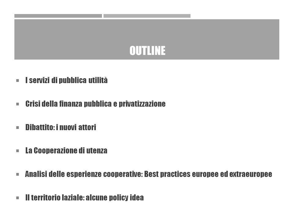 OUTLINE  I servizi di pubblica utilità  Crisi della finanza pubblica e privatizzazione  Dibattito: i nuovi attori  La Cooperazione di utenza  Analisi delle esperienze cooperative: Best practices europee ed extraeuropee  Il territorio laziale: alcune policy idea