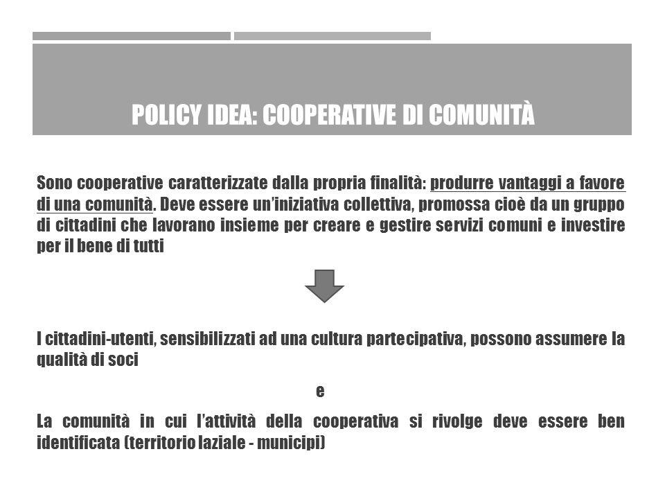 POLICY IDEA: COOPERATIVE DI COMUNITÀ Sono cooperative caratterizzate dalla propria finalità: produrre vantaggi a favore di una comunità.