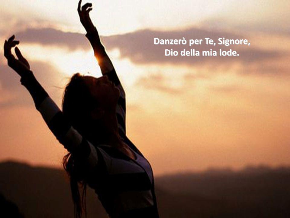 Danzerò per Te, Signore, Dio della mia vita. Danzerò per Te, Signore, Dio della mia vita.