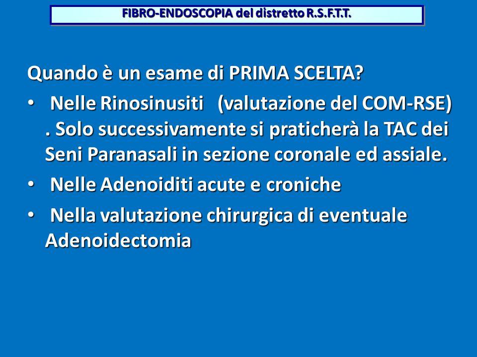 Quando è un esame di PRIMA SCELTA? NelleRinosinusiti (valutazione del COM-RSE). Solo successivamente si praticherà la TAC dei Seni Paranasali in sezio