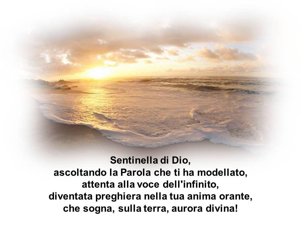 Sentinella di Dio, ascoltando la Parola che ti ha modellato, attenta alla voce dell infinito, diventata preghiera nella tua anima orante, che sogna, sulla terra, aurora divina!