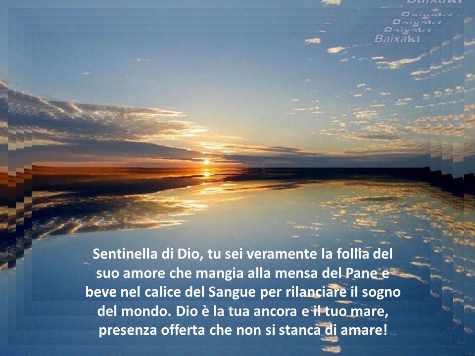 Sentinella di Dio, tu sei veramente la follia del suo amore che mangia alla mensa del Pane e beve nel calice del Sangue per rilanciare il sogno del mondo.