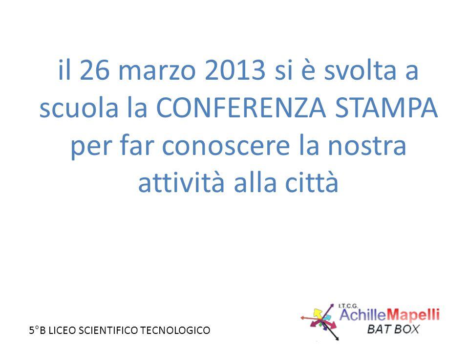 5°B LICEO SCIENTIFICO TECNOLOGICO il 26 marzo 2013 si è svolta a scuola la CONFERENZA STAMPA per far conoscere la nostra attività alla città