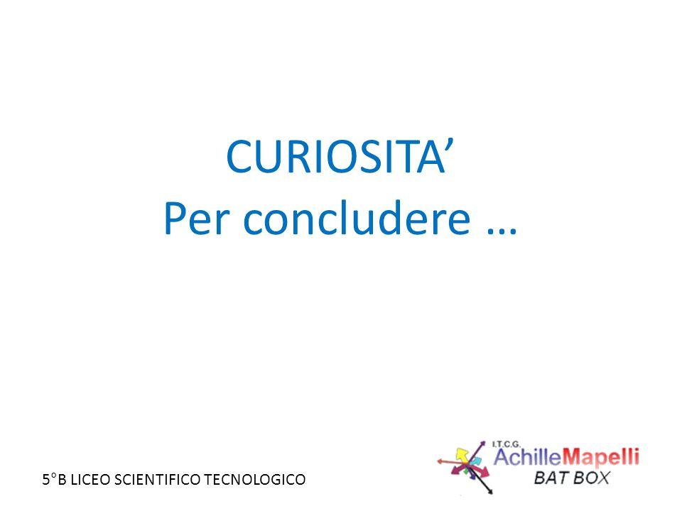 5°B LICEO SCIENTIFICO TECNOLOGICO CURIOSITA' Per concludere …